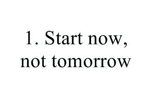 Tomorrow, Now, and Not: 1. Start now,  not tomorrow
