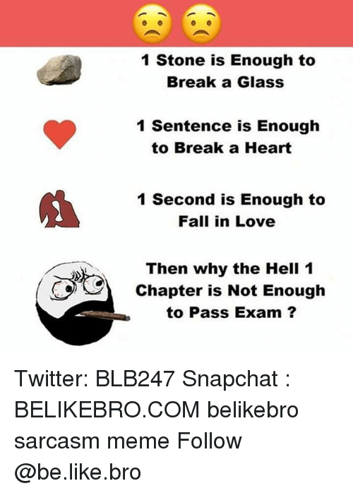 glassing: 1 Stone is Enough to  Break a Glass  1 Sentence is Enough  to Break a Heart  1 Second is Enough to  Fall in Love  Then why the Hell 1  Chapter is Not Enough  to Pass Exam ? Twitter: BLB247 Snapchat : BELIKEBRO.COM belikebro sarcasm meme Follow @be.like.bro