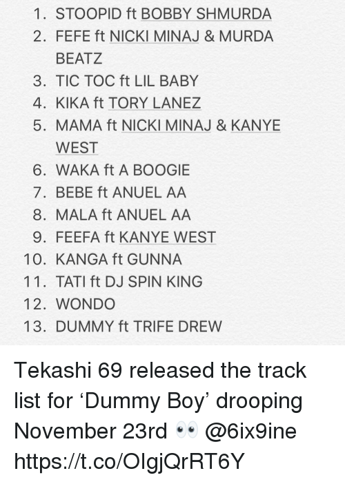 Bobby Shmurda, Kanye, and Nicki Minaj: 1. STOOPID ft BOBBY SHMURDA  2. FEFE ft NICKI MINAJ & MURDA  BEATZ  3. TIC TOC ft LIL BABY  4. KIKA ft TORY LANEZ  5. MAMA ft NICKI MINAJ & KANYE  WEST  6. WAKA ft A BOOGIE  7. BEBE ft ANUEL AA  8. MALA ft ANUEL AA  9. FEEFA ft KANYE WEST  10. KANGA ft GUNNA  11. TATI ft DJ SPIN KING  12. WONDO  13. DUMMY ft TRIFE DREW Tekashi 69 released the track list for 'Dummy Boy' drooping November 23rd 👀 @6ix9ine https://t.co/OIgjQrRT6Y