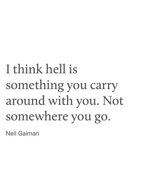 neil gaiman: 1 think hell is  something you carry  around with you. Not  somewhere you go  Neil Gaiman