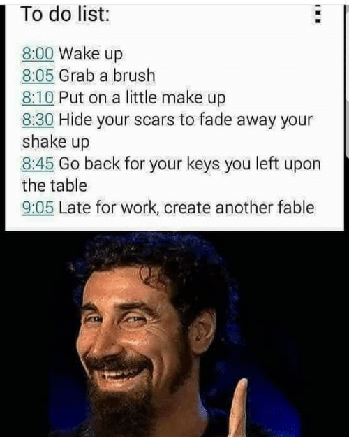 Late For Work: 1 To do list:  8:00 Wake up  8:05 Grab a brush  8:10 Put on a little make up  8:30 Hide your scars to fade away your  shake up  8:45 Go back for your keys you left upon  the table  9:05 Late for work, create another fable
