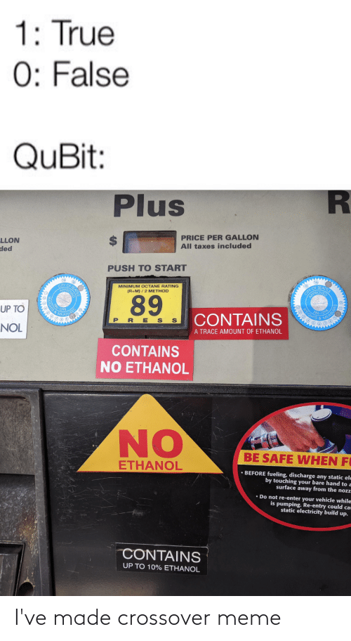 Octane: 1: True  0: False  QuBit:  Plus  PRICE PER GALLON  All taxes included  LLON  ded  PUSH TO START  (15)  CITY OF  APPR  16  MINIMUM OCTANE RATING  (R+M) / 2 METHOD  CIIY OF SEATTLE  OPROVED  89  UP TO  366-129  EIGHTS &  MEASUR  CONTAINS  PRE S S  MEASU  NOL  A TRACE AMOUNT OF ETHANOL  CONTAINS  NO ETHANOL  NO  BE SAFE WHEN FI  ETHANOL  • BEFORE fueling, discharge any static ele  by touching your bare hand to a  surface away from the noz  • Do not re-enter your vehicle while  is pumping. Re-entry could car  static electricity build up.  CONTAINS  UP TO 10% ETHANOL I've made crossover meme