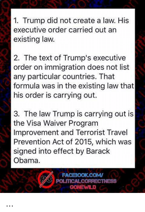 Memes, Obama, and Barack Obama: 1. Trump did not create a law. His  executive order carried out an  existing law.  2. The text of Trump's executive  order on immigration does not list  any particular countries. That  formula was in the existing law that  his order is carrying out.  3. The law Trump is carrying out is  the Visa Waiver Program  Improvement and Terrorist Travel  Prevention Act of 2015, which was  signed into effect by Barack  Obama.  FA ...