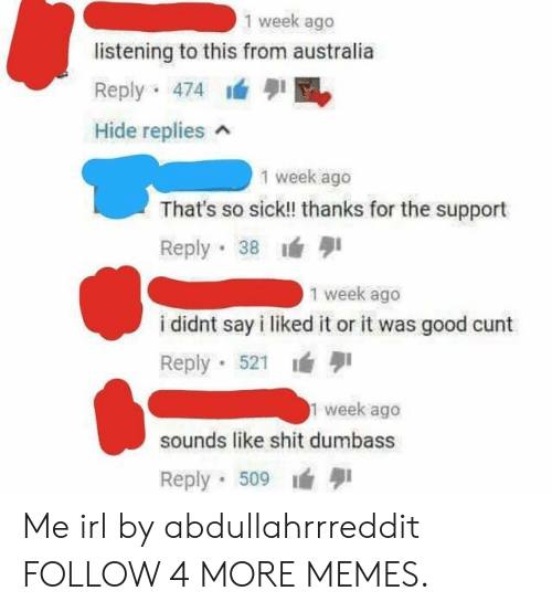 I Liked: 1 week ago  listening to this from australia  Reply 474  Hide replies  1 week ago  That's so sick!! thanks for the support  Reply 38  1 week ago  i didnt say i liked it or it was good cunt  Reply 521  1 week ago  sounds like shit dumbass  Reply 509 Me irl by abdullahrrreddit FOLLOW 4 MORE MEMES.