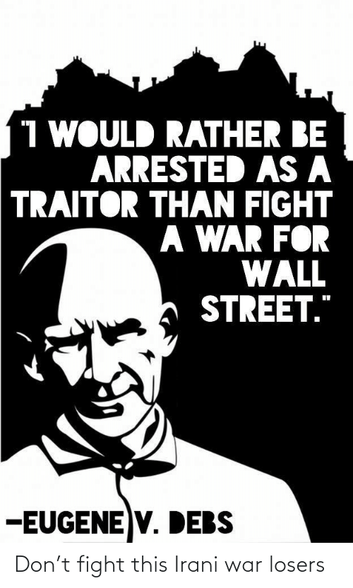 "street: 1 WOULD RATHER BE  ARRESTED AS A  TRAITOR THAN FIGHT  A WAR FOR  WALL  STREET.""  -EUGENE V. DEBS Don't fight this Irani war losers"