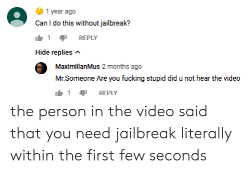 Maximilianmus: 1 year ago  Can I do this without jailbreak?  1 aji REPLY  Hide replies  MaximilianMus 2 months ago  Mr.Someone Are you fucking stupid did u not hear the video  1  REPLY the person in the video said that you need jailbreak literally within the first few seconds
