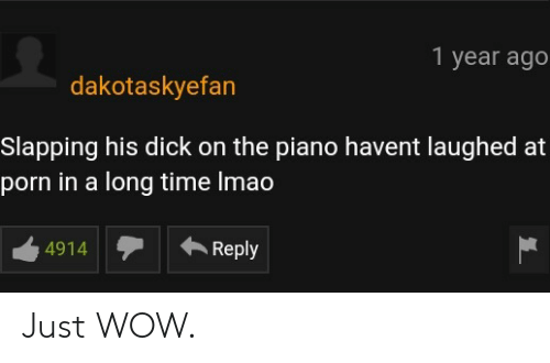 Wow, Dick, and Piano: 1 year ago  dakotaskyefan  Slapping his dick on the piano havent laughed at  porn in a long time Imao  4914Reply Just WOW.