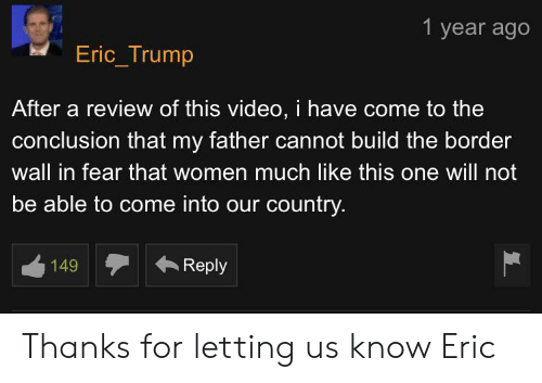 Eric Trump, Trump, and Video: 1 year ago  Eric_Trump  After a review of this video, i have come to the  conclusion that my father cannot build the border  wall in fear that women much like this one will not  be able to come into our country.  Reply  149 Thanks for letting us know Eric