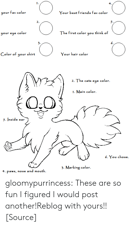 hair color: 1.  your fav color  Your best friends fav color  2.  5.  your eye color  The first color you think of  3.  6  Color of your shirt  Your hair color  z  Z. The cats eye  color.  1. Main color  5side ear  6. You chose.  >. Marking color.  4. paws, nose and mouth. gloomypurrincess:  These are so fun I figured I would post another!Reblog with yours!![Source]