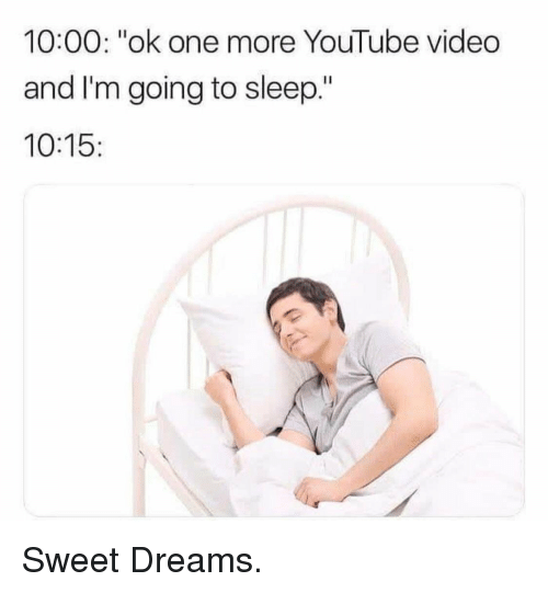 "youtube.com, Video, and Dreams: 10:00: ""ok one more YouTube video  and I'm going to sleep.""  10:15: Sweet Dreams."