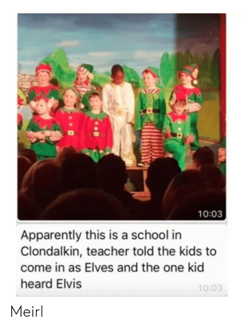elvis: 10:03  Apparently this is a school in  Clondalkin, teacher told the kids to  come in as Elves and the one kid  heard Elvis  10:03 Meirl