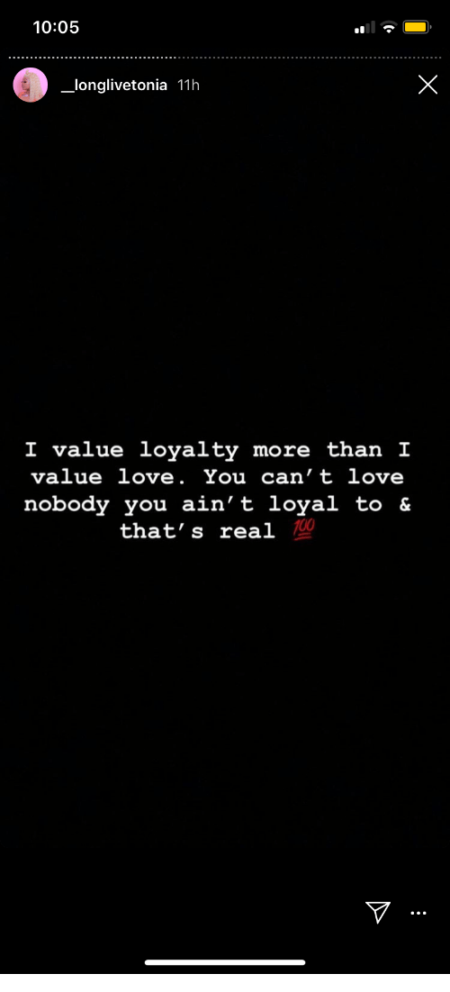 loyalty: 10:05  X  longlivetonia 11h  I value loyalty more than I  value love. You can't love  nobody you ain't loyal to &  that's real