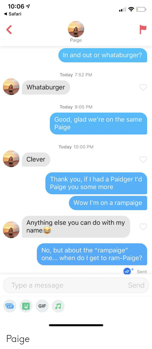 "Safari: 10:06  Safari  <  Paige  In and out or whataburger?  Today 7:52 PM  Whataburger  Today 9:05 PM  Good, glad we' re on the same  Paige  Today 10:00 PM  Clever  Thank you, if I had a Paidger l'd  Paige you some more  Wow I'm on a rampaige  Anything else you can do with my  name  No, but about the ""rampaige""  one... when do I get to ram-Paige?  Sent  Send  Type a message  GIF Paige"