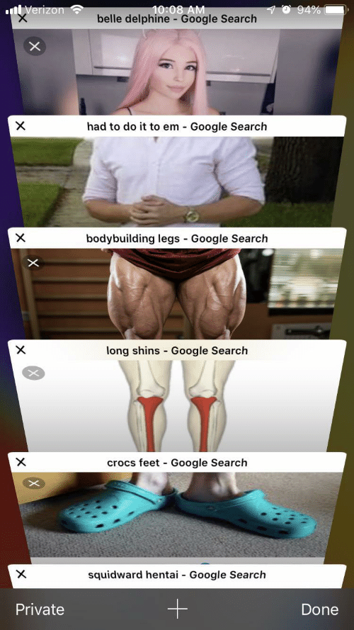 Crocs, Google, and Hentai: 10:08 AM  belle delphine - Google Search  94%  nVerizon  X  had to do it to em Google Search  bodybuilding legs Google Search  X  -  X  long shins Google Search  crocs feet Google Search  X  -  X  squidward hentai  Google Search  -  Private  Done