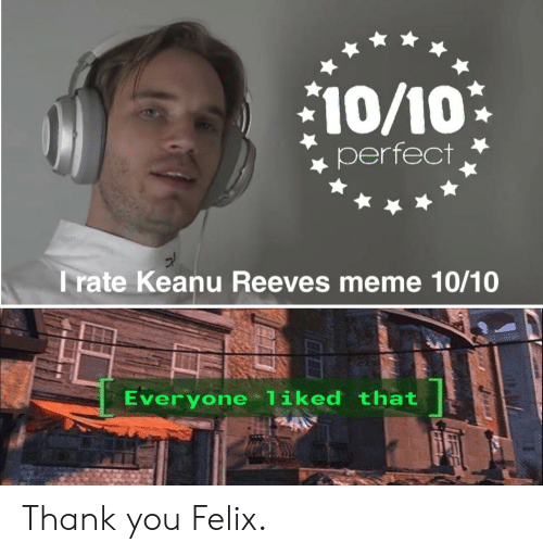 Meme, Thank You, and Keanu Reeves: 10/10  perfect  Trate Keanu Reeves meme 10/10  Everyone liked that Thank you Felix.
