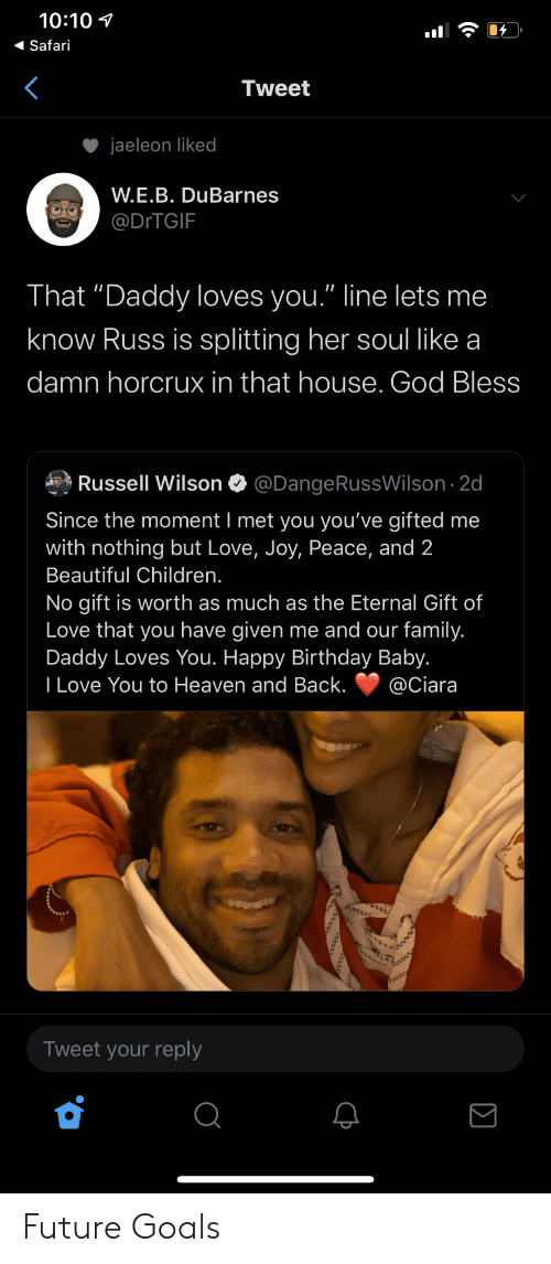 "Safari: 10:10  Safari  Tweet  jaeleon liked  W.E.B. DuBarnes  @DITGIF  That ""Daddy loves you."" line lets me  know Russ is splitting her soul like a  damn horcrux in that house. God Bless  Russell Wilson  @DangeRussWilson 2d  Since the moment I met you you've gifted me  with nothing but Love, Joy, Peace, and 2  Beautiful Children.  No gift is worth as much as the Eternal Gift of  Love that you have given me and our family.  Daddy Loves You. Happy Birthday Baby.  I Love You to Heaven and Back.  @Ciara  Tweet your reply Future Goals"