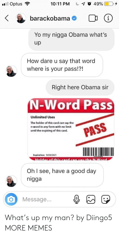 That Word: 10:11 PM C-7 O 49%|  Optus .  O  barackobama  Yo my nigga Obama what's  up  How dare u say that word  where is your pass!?!  Right here Obama sir  N-Word Pass  Unlimited Uses  The holder of this card can say the  n-word in any form with no limit  until the expiring of this card.  Expiration: 9/30/2021  Oh I see, have a good day  nigga  OMessage.. What's up my man? by Diingo5 MORE MEMES
