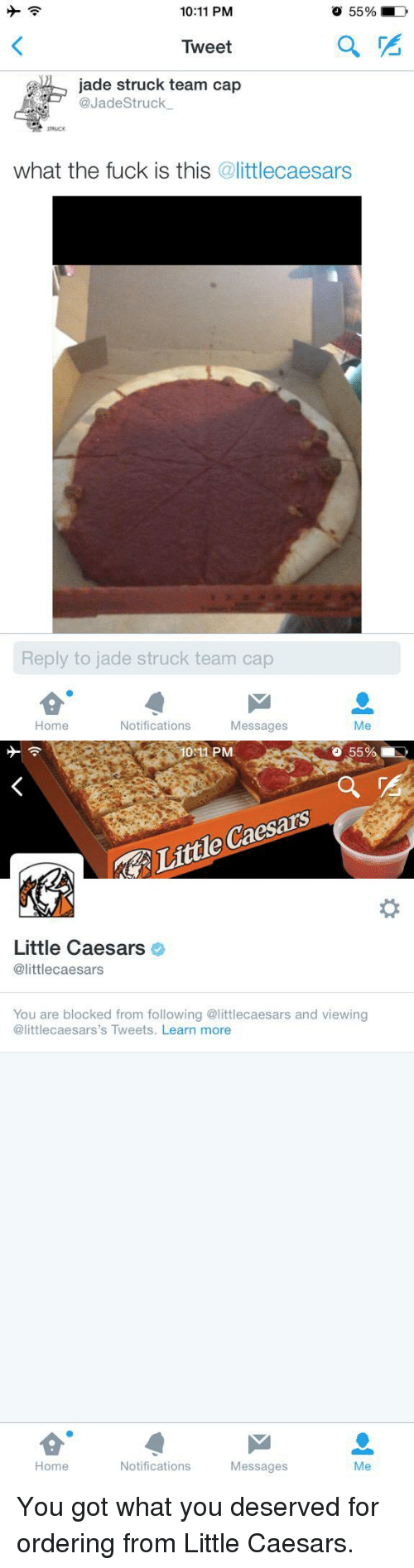 Little Caesars, Home, and Got: 10:11 PM  O 55%  Tweet  jade struck team a  @JadeStruck.  STRUICK  what the fuck is this @littlecaesars  Reply to jade struck team cap  Home  Notifications  Messages  Me   10:11 PM  55%,  Little Caesars  Little Caesars  @littlecaesars  You are blocked from following @littlecaesars and viewing  @littlecaesars's Tweets. Learn more  Home  Notifications  Messages  Me <p>You got what you deserved for ordering from Little Caesars.</p>