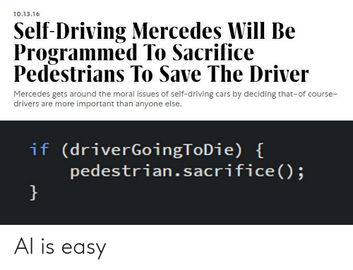 issues: 10.13.16  Self-Driving Mercedes Will Be  Programmed To Sacrifice  Pedestrians To Save The Driver  Mercedes gets around the moral issues of self-driving cars by deciding that-of course-  drivers are more important than anyone else.  if (driverGoingToDie) {  pedestrian.sacrifice();  } AI is easy