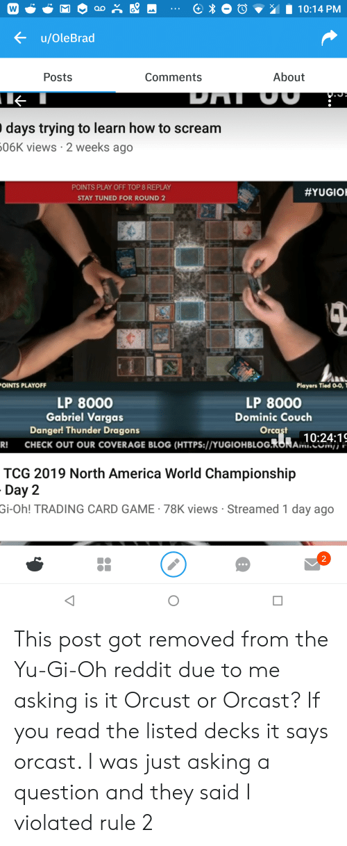 America World: 10:14 PM  u/OleBrad  About  Posts  Comments  DAI OU  days trying to learn how to scream  506K views 2 weeks ago  POINTS PLAY OFF TOP 8 REPLAY  #YUGIO  STAY TUNED FOR ROUND 2  Players Tied 0-0,  OINTS PLAYOFF  LP 8000  Gabriel Vargas  LP 8000  Dominic Couch  Danger! Thunder Dragons  Orcast  10:24:19  CHECK OUT OUR COVERAGE BLOG (HTTPS://YUGIOHBLOG.RONAM.Nj),';  R!  TCG 2019 North America World Championship  Day 2  Gi-Oh! TRADING CARD GAME 78K views Streamed 1 day ago  2 This post got removed from the Yu-Gi-Oh reddit due to me asking is it Orcust or Orcast? If you read the listed decks it says orcast. I was just asking a question and they said I violated rule 2
