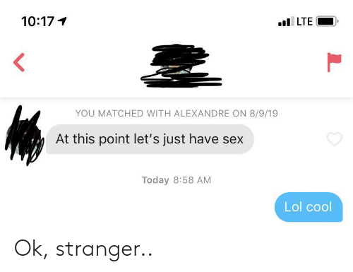 Lol, Sex, and Cool: 10:17  LTE  YOU MATCHED WITH ALEXANDRE ON 8/9/19  At this point let's just have sex  Today 8:58 AM  Lol cool  L Ok, stranger..