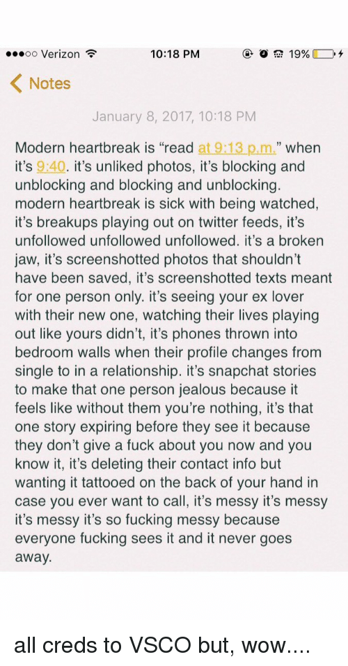 """Snapchater: 10:18 PM  ...oo Verizon  19%  K Notes  January 8, 2017, 10:18 PM  Modern heartbreak is """"read at  9:13 p.m.  when  it's 9:40  it's unliked photos, it's blocking and  unblocking and blocking and unblocking  modern heartbreak is sick with being watched  it's breakups playing out on twitter feeds, it's  unfollowed unfollowed unfollowed. it's a broken  jaw, it's screenshotted photos that shouldn't  have been saved, it's screenshotted texts meant  for one person only. it's seeing your ex lover  with their new one, watching their lives playing  out like yours didn't, it's phones thrown into  bedroom walls when their profile changes from  single to in a relationship. it's snapchat stories  to make that one person jealous because it  feels like without them you're nothing, it's that  one story expiring before they see it because  they don't give a fuck about you now and you  know it, it's deleting their contact info but  wanting it tattooed on the back of your hand in  case you ever want to call, it's messy it's messy  it's messy it's so fucking messy because  everyone fucking sees it and it never goes  away all creds to VSCO but, wow...."""