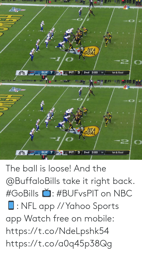 Take It: 10  1st &  GOAL  BUF 7  2nd 2:00  1st & Goal  :14  8-5 PIT  9-4   10  1st &  GOAL  I-  PIT  2nd 2:00  9-4 BUF 7  1st & Goal  :14  8-5 The ball is loose! And the @BuffaloBills take it right back. #GoBills  📺: #BUFvsPIT on NBC 📱: NFL app // Yahoo Sports app Watch free on mobile: https://t.co/NdeLpshk54 https://t.co/a0q45p38Qg