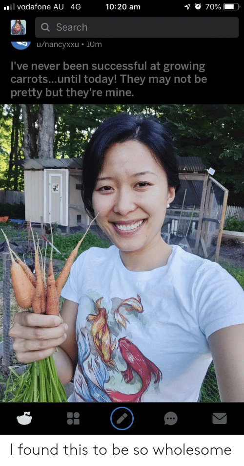 vodafone: 10:20 am  l vodafone AU 4G  70%  Search  u/nancyxxu 10m  I've never been successful at growing  carrots...until today! They may not be  pretty but they're mine. I found this to be so wholesome