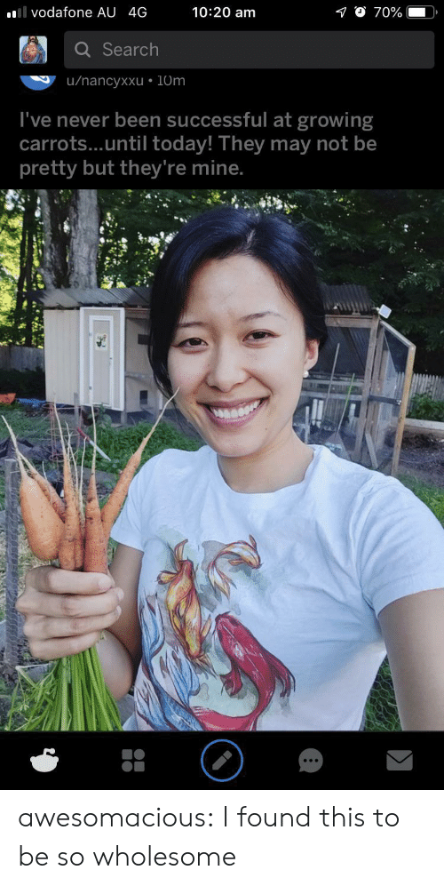20 Am: 10:20 am  l vodafone AU 4G  70%  Search  u/nancyxxu 10m  I've never been successful at growing  carrots...until today! They may not be  pretty but they're mine. awesomacious:  I found this to be so wholesome