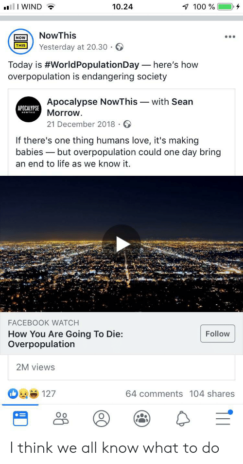 Facebook, Life, and Love: 10.24  1 100%  llI WIND  NowThis  NOW  Yesterday at 20.30  THIS  Today is #World PopulationDay here's how  overpopulation is endangering society  Apocalypse NowThis  Morrow.  with Sean  APOCALYPSE  21 December 2018  If there's one thing humans love, it's making  babies but overpopulation could one day bring  an end to life as we know it.  FACEBOOK WATCH  How You Are Going To Die:  Overpopulation  Follow  2M views  64 comments 104 shares  127 I think we all know what to do