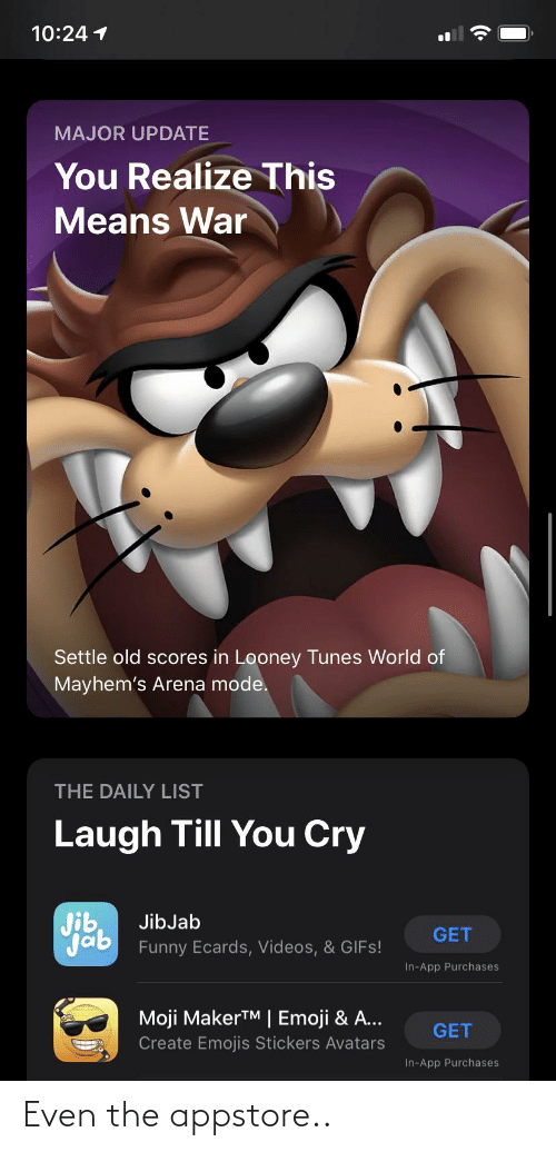 Laugh Till: 10:24 1  MAJOR UPDATE  You Realize This  Means War  Settle old scores in Looney Tunes World of  Mayhem's Arena mode.  THE DAILY LIST  Laugh Till You Cry  Jib  Jab Funny Ecards, Videos, & GIFS!  JibJab  GET  In-App Purchases  Moji MakerTM   Emoji & A...  GET  Create Emojis Stickers Avatars  In-App Purchases Even the appstore..