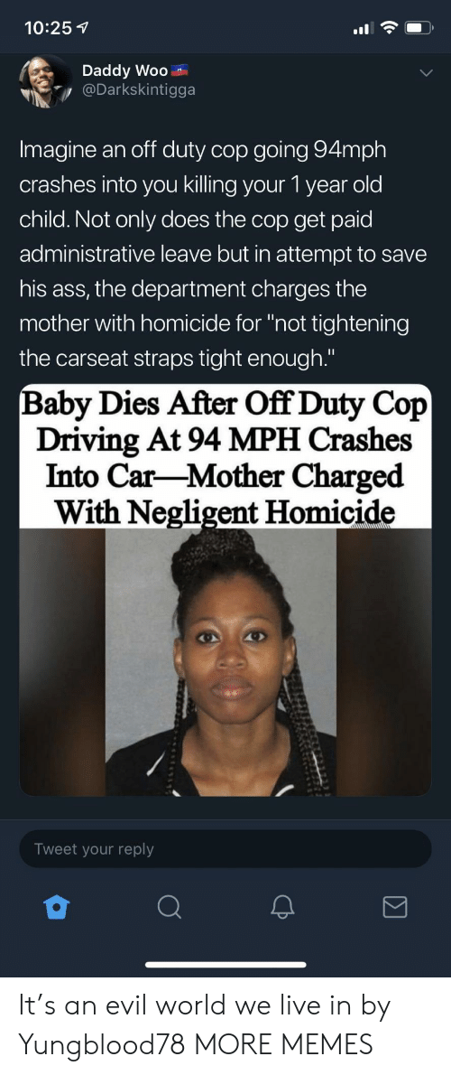 "Ass, Dank, and Driving: 10:25 1  Daddy Woo  Darkskintigga  Imagine an off duty cop going 94mph  crashes into you killing your 1 year old  child. Not only does the cop get paid  administrative leave but in attempt to savee  his ass, the department charges the  mother with homicide for ""not tightening  the carseat straps tight enough.""  Baby Dies After Off Duty Cop  Driving At 94 MPH Crashes  Into Car-Mother Charged  With Negligent Homicide  Tweet your reply It's an evil world we live in by Yungblood78 MORE MEMES"