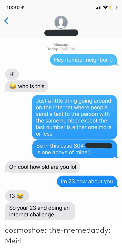 Gif, Internet, and Lol: 10:30  <  iMessage  Today 10:23 PM  Hey number neighbor :)  Hi  who is this  Just a little thing going around  on the Internet where people  send a text to the person with  the same number except the  last number is either one more  or less  So in this case 804  is one above of mine:)  Oh cool how old are you lol  Im 23 how about you  13  So your 23 and doing an  Internet challenge cosmoshoe: the-memedaddy: Meirl