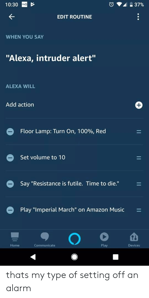 """Amazon, Music, and Alarm: 10:30  EDIT ROUTINE  WHEN YOU SAY  """"Alexa, intruder alert""""  ALEXA WILL  Add action  Floor Lamp: Turn On, 10096, Red  Set volume to 10  Say """"Resistance is futile. Time to die.""""  Play """"Imperial March"""" on Amazon Music  Home  Communicate  Play  Devices thats my type of setting off an alarm"""