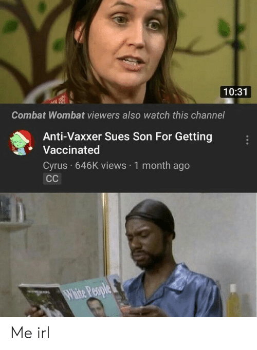 Watch, Irl, and Me IRL: 10:31  Combat Wombat viewers also watch this channel  Anti-Vaxxer Sues Son For Getting  Vaccinated  Cyrus 646K views 1 month ago Me irl