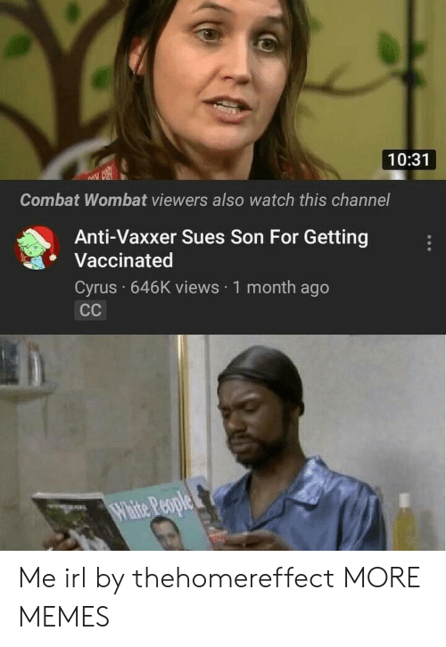 Dank, Memes, and Target: 10:31  Combat Wombat viewers also watch this channel  Anti-Vaxxer Sues Son For Getting  Vaccinated  Cyrus 646K views 1 month ago Me irl by thehomereffect MORE MEMES