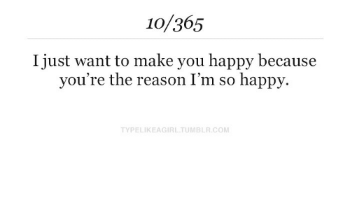 im so happy: 10/365  I iust want to make vou happy because  you're the reason I'm so happy.  TYPELIKEAGIRLTUMBLR.COM