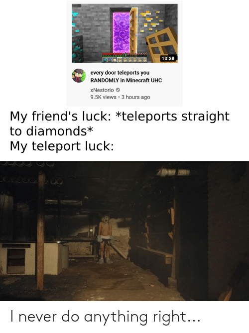 teleport: 10:38  every door teleports you  RANDOMLY in Minecraft UHC  xNestorio  9.5K views • 3 hours ago  My friend's luck: *teleports straight  to diamonds*  My teleport luck: I never do anything right...