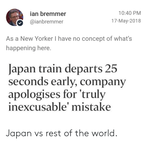 17 May: 10:40 PM  ian bremmer  @ianbremmer  17-May-2018  As a New Yorker I have no concept of what's  happening here  Japan train departs 25  seconds early, con  apologises for 'truly  inexcusable' mistake  pany Japan vs rest of the world.