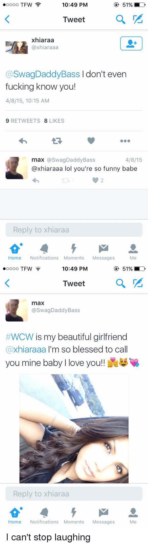 Your So Funny: 10:49 PM  ooooo TFW  51%  Tweet  a  xhiaraa  (axhiaraaa  aswagDaddyBass don't even  fucking know you!  4/8/15, 10:15 AM  9 RETWEETS  8 LIKES  4/8/15  max @Swag Daddy Bass  @xhiaraaa lol you're so funny babe  Reply to xhiaraa  Home  Notifications Moments  Messages  Me   10:49 PM  51%  OOOOO TFW  Tweet  a  max  @Swag Daddy Bass  #WCW s my beautiful girlfriend  axhiaraaa I'm so blessed to ca  you mine baby l love you  Reply to xhiaraa  Home  Notifications Moments  Messages  Me I can't stop laughing