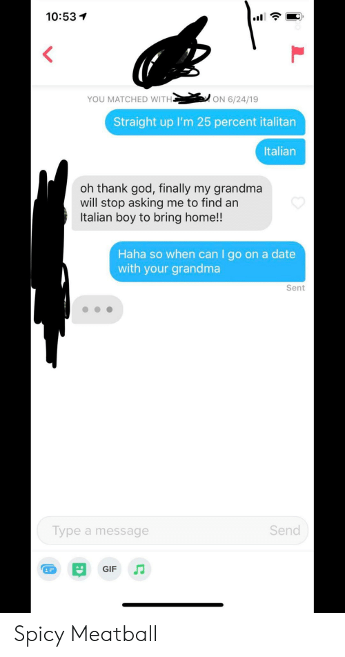 Gif, God, and Grandma: 10:53  YOU MATCHED WITH.  ON 6/24/19  Straight up I'm 25 percent italitan  Italian  oh thank god, finally my grandma  will stop asking me to find an  Italian boy to bring home!!  Haha so when can I go on a date  with your grandma  Sent  Send  Type a message  GIF Spicy Meatball