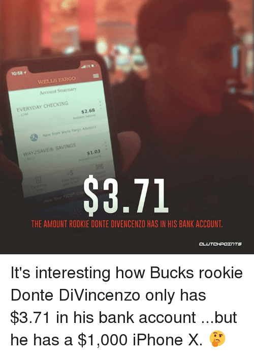 Divincenzo: 10:58  WELLS FARGO  Account Sommary  EVERYDAY CHECKING  $2.68 .  WAY2SAVE SAVINGS  $1.03  THE AMOUNT ROOKIE DONTE DIVENCENZO HAS IN HIS BANK ACCOUNT  CL It's interesting how Bucks rookie Donte DiVincenzo only has $3.71 in his bank account ...but he has a $1,000 iPhone X. 🤔