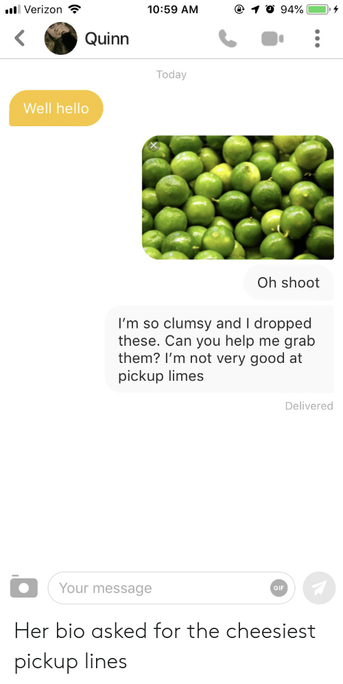 Gif, Hello, and Good: 10:59 AM  llVerizon  94%  Quinn  Today  Well hello  Oh shoot  clumsy and I dropped  grab  I'm so  these. Can you help  them? I'm not very good at  pickup limes  me  Delivered  Your message  GIF Her bio asked for the cheesiest pickup lines