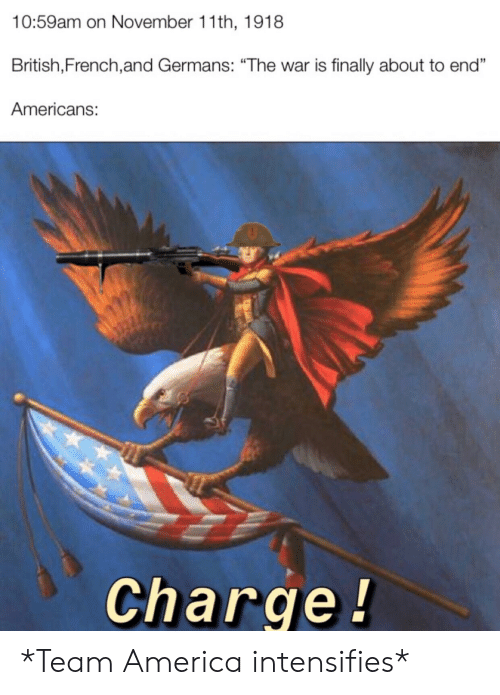 """team america: 10:59am on November 11th, 1918  British,French,and Germans: """"The war is finally about to end""""  Americans:  Charge! *Team America intensifies*"""