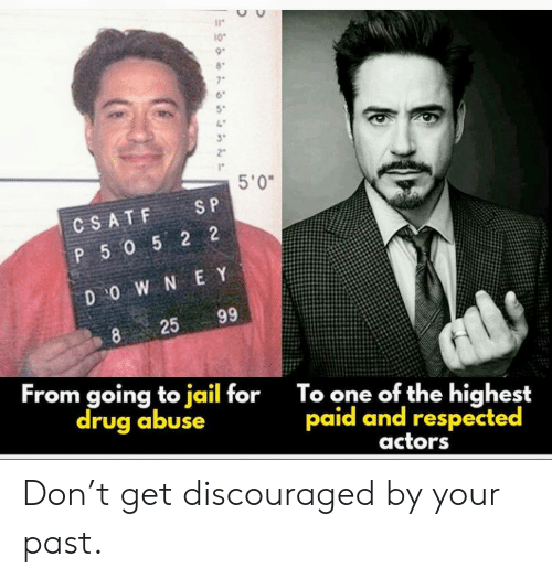 e&y: 10  7  5'0  S P  CSATF  P 5052 2  D O W N E Y  99  25  8  From going to jail for  drug abuse  To one of the highest  paid and respected  actors Don't get discouraged by your past.