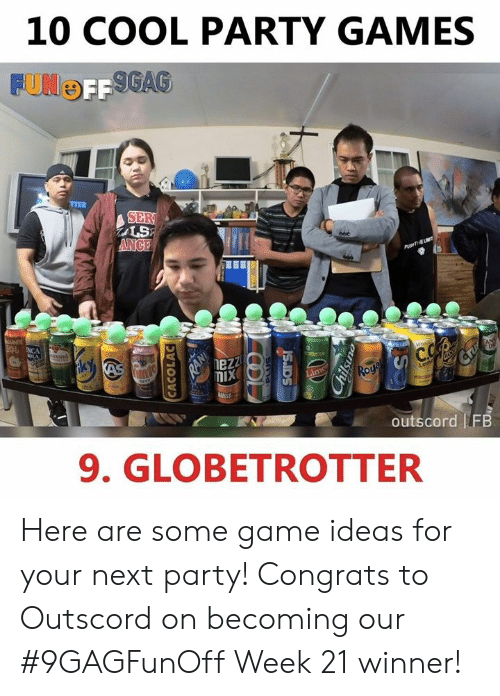 Dank, Party, and Cool: 10 COOL PARTY GAMES  OFF  TTER  SER  LS  nezz  outscord FB  9. GLOBETROTTER Here are some game ideas for your next party! Congrats to Outscord on becoming our #9GAGFunOff Week 21 winner!
