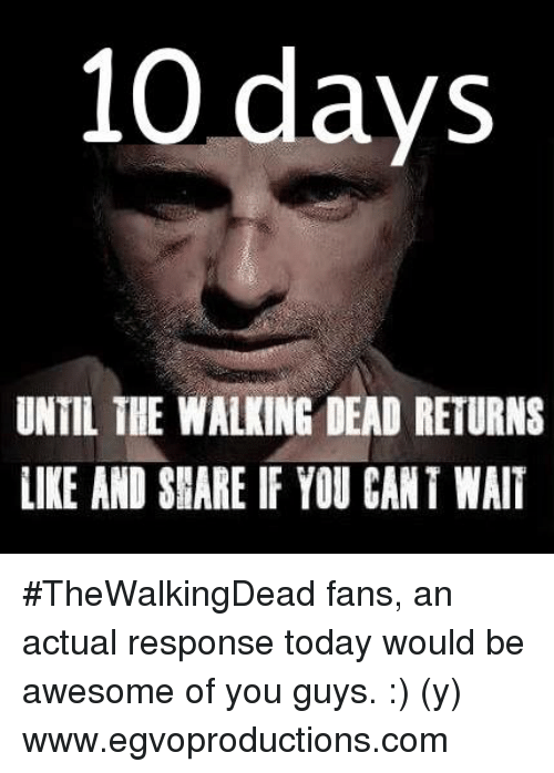 Walking Dead Returns: 10 days  UNTIL THE WALKING DEAD RETURNS  LIKE AND SHARE IF YOU CANT WAIT #TheWalkingDead fans, an actual response today would be awesome of you guys. :) (y)  www.egvoproductions.com