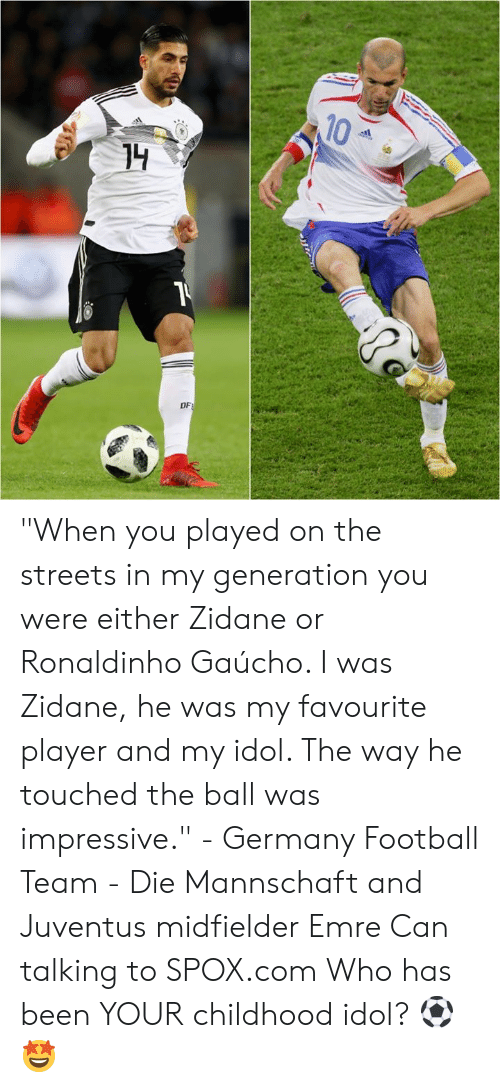 """Football, Memes, and Streets: 10  DF """"When you played on the streets in my generation you were either Zidane or Ronaldinho Gaúcho. I was Zidane, he was my favourite player and my idol. The way he touched the ball was impressive.""""  - Germany Football Team - Die Mannschaft and Juventus midfielder Emre Can talking to SPOX.com  Who has been YOUR childhood idol? ⚽🤩"""