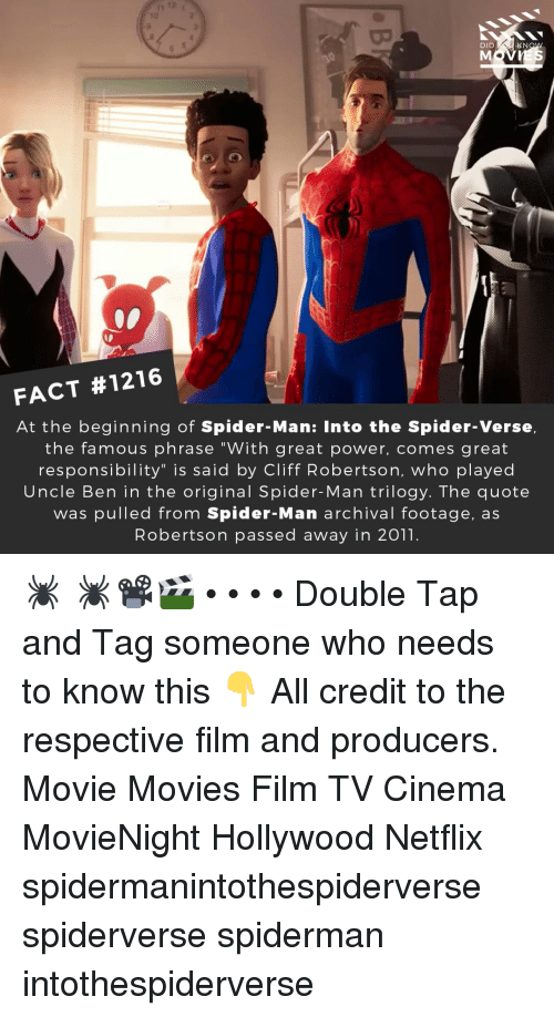 "Memes, Movies, and Netflix: 10  DID  KN  FACT #1216  At the beginning of Spider-Man: Into the Spider-Verse,  the famous phrase ""With great power, comes great  responsibility"" is said by Cliff Robertson, who played  Uncle Ben in the original Spider-Man trilogy. The quote  was pulled from Spider-Man archival footage, as  Robertson passed away in 2011. 🕷️ 🕷️📽️🎬 • • • • Double Tap and Tag someone who needs to know this 👇 All credit to the respective film and producers. Movie Movies Film TV Cinema MovieNight Hollywood Netflix spidermanintothespiderverse spiderverse spiderman intothespiderverse"