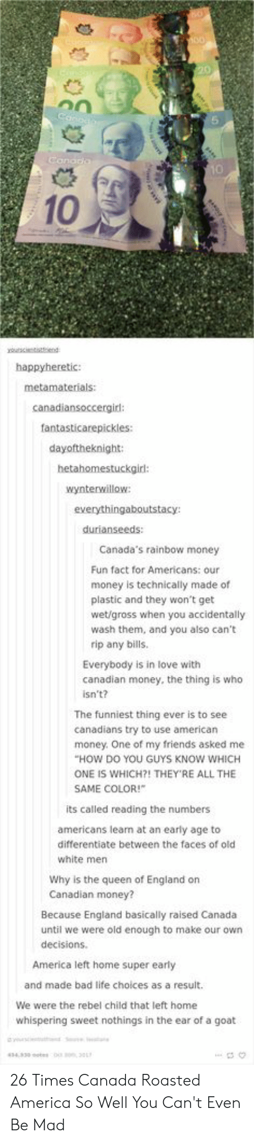Queen Of: 10  happyheretic:  canadiansoccergird:  fantasticarepickles:  dayoftheknight:  hetahomestuckgir:  wynterwillow  durianseeds:  Canada's rainbow money  Fun fact for Americans: our  money is technically made of  plastic and they won't get  wet/gross when you accidentally  wash them, and you also can't  rip any bills  Everybody is in love with  canadian money, the thing is who  isn't?  The funniest thing ever is to see  canadians try to use american  HOW DO YOU GUYS KNOW WHICH  SAME COLOR!  money. One of my friends asked me  ONE IS WHICH?! THEY'RE ALL THE  its called reading the numbers  americans learn at an early age to  differentiate between the faces of old  white men  Why is the queen of England on  Canadian money?  Because England basically raised Canada  until we were old enough to make our own  decisions.  America left home super early  and made bad life choices as a result.  We were the rebel child that left home  whispering sweet nothings in the ear of a goat 26 Times Canada Roasted America So Well You Can't Even Be Mad